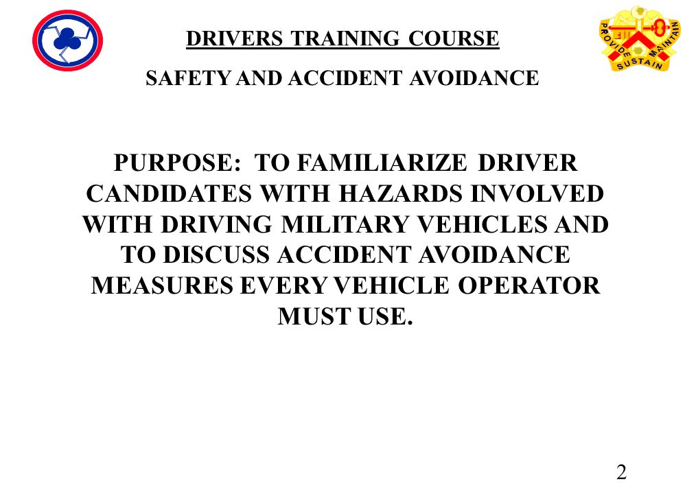 2 PURPOSE: TO FAMILIARIZE DRIVER CANDIDATES WITH HAZARDS INVOLVED WITH DRIVING MILITARY VEHICLES AND TO DISCUSS ACCIDENT AVOIDANCE MEASURES EVERY VEHICLE ...
