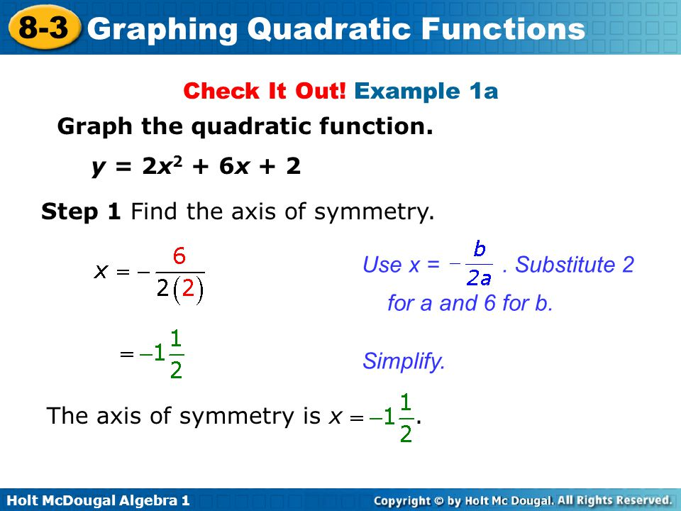 Check It Out! Example 1a Graph the quadratic function. y = 2x2 + 6x + 2. Step 1 Find the axis of symmetry.