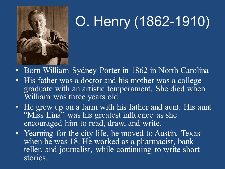 O. Henry ( ) Born William Sydney Porter in 1862 in North Carolina.