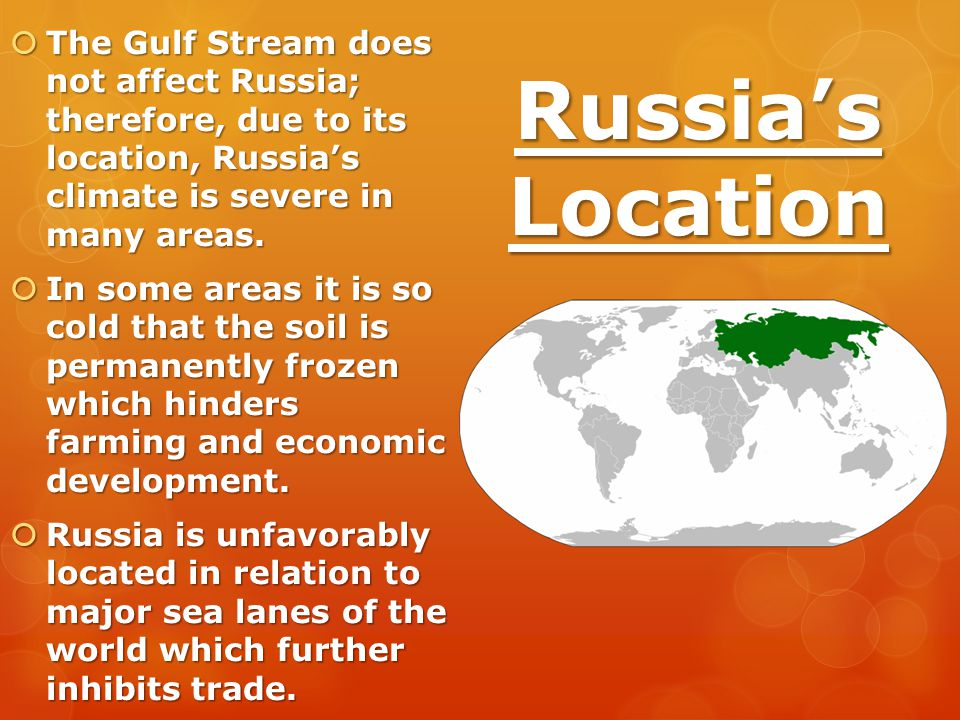 The Gulf Stream does not affect Russia; therefore, due to its location, Russia's climate is severe in many areas.