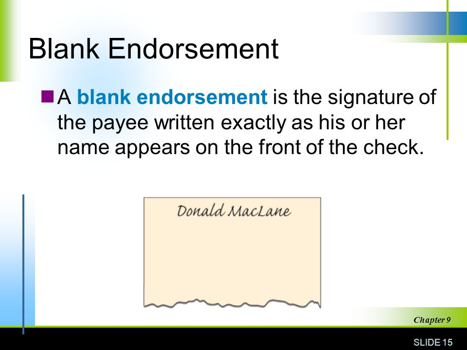 Blank Endorsement A blank endorsement is the signature of the payee written exactly as his or her name appears on the front of the check.
