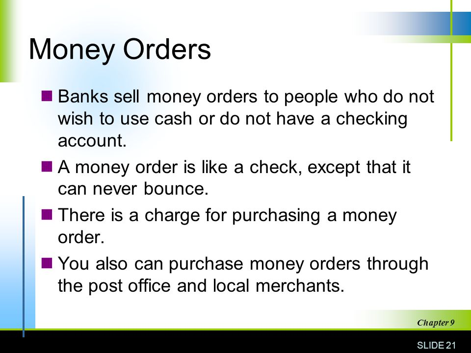 Money Orders Banks sell money orders to people who do not wish to use cash or do not have a checking account.