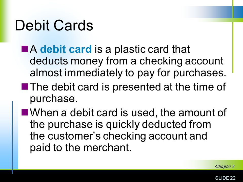 Debit Cards A debit card is a plastic card that deducts money from a checking account almost immediately to pay for purchases.