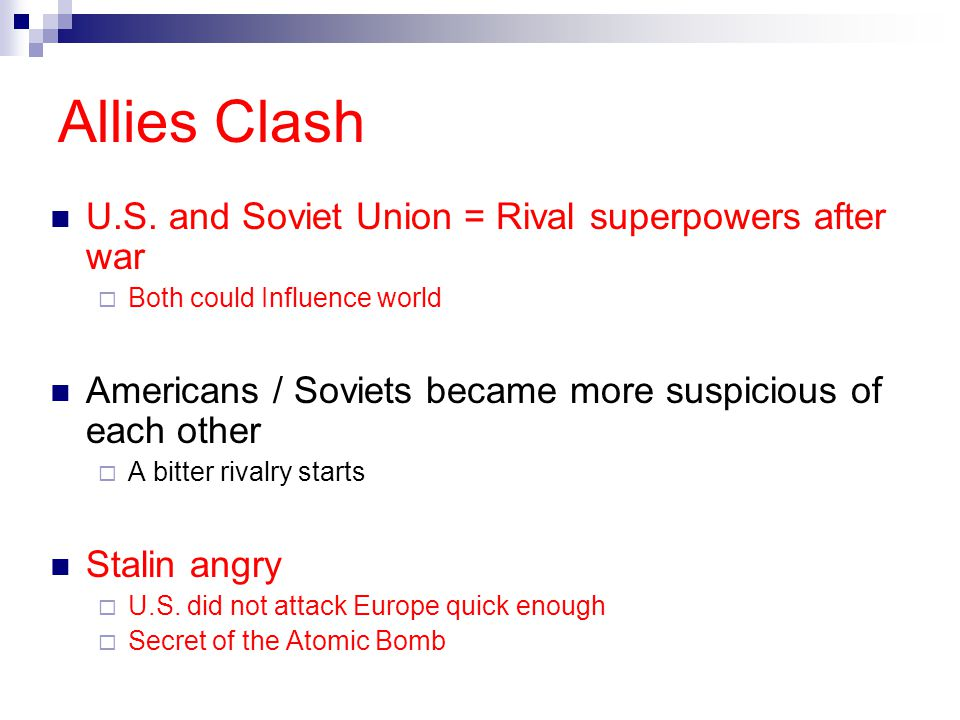Allies Clash U.S. and Soviet Union = Rival superpowers after war