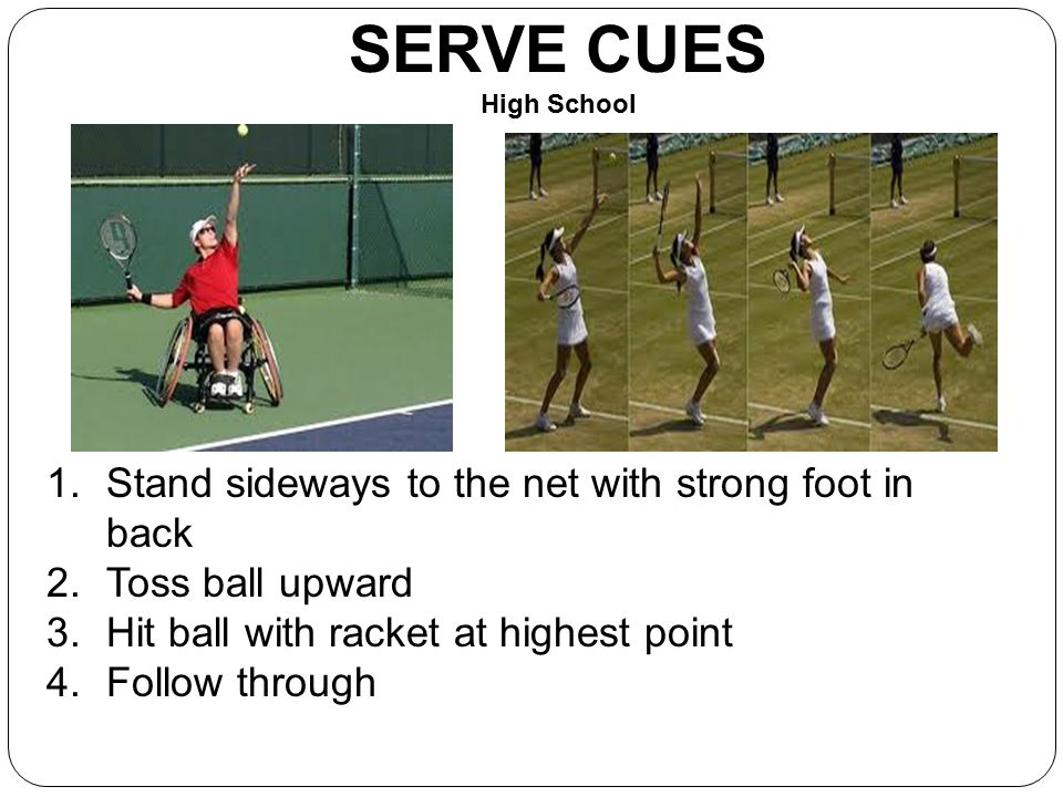 SERVE CUES High School Stand sideways to the net with strong foot in back. Toss ball upward. Hit ball with racket at highest point.