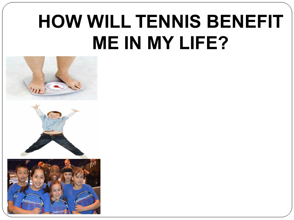 HOW WILL TENNIS BENEFIT ME IN MY LIFE