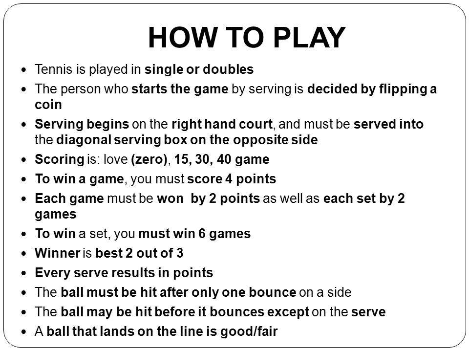 HOW TO PLAY Tennis is played in single or doubles