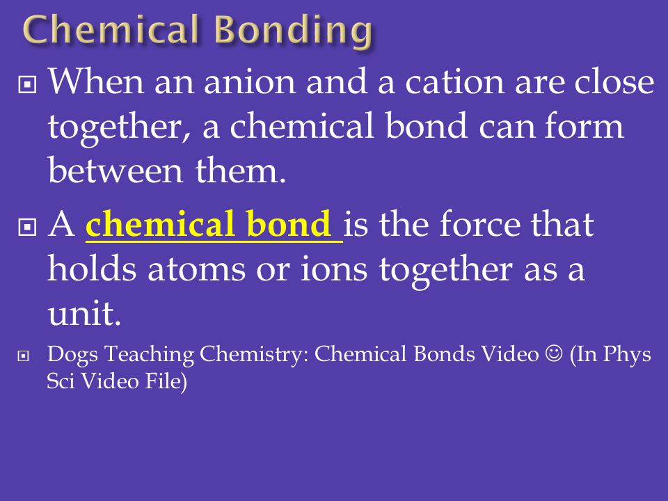 Chemical Bonding When an anion and a cation are close together, a chemical bond can form between them.