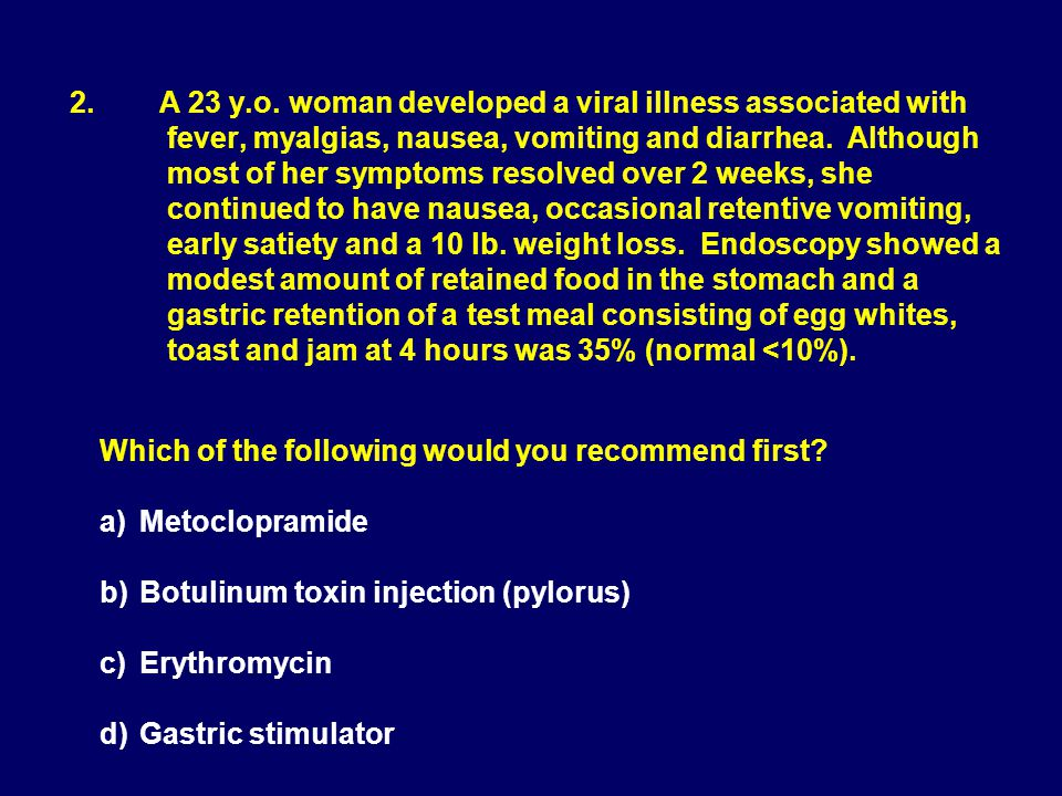 2. A 23 y.o. woman developed a viral illness associated with fever, myalgias, nausea, vomiting and diarrhea. Although most of her symptoms resolved over 2 weeks, she continued to have nausea, occasional retentive vomiting, early satiety and a 10 lb. weight loss. Endoscopy showed a modest amount of retained food in the stomach and a gastric retention of a test meal consisting of egg whites, toast and jam at 4 hours was 35% (normal <10%).