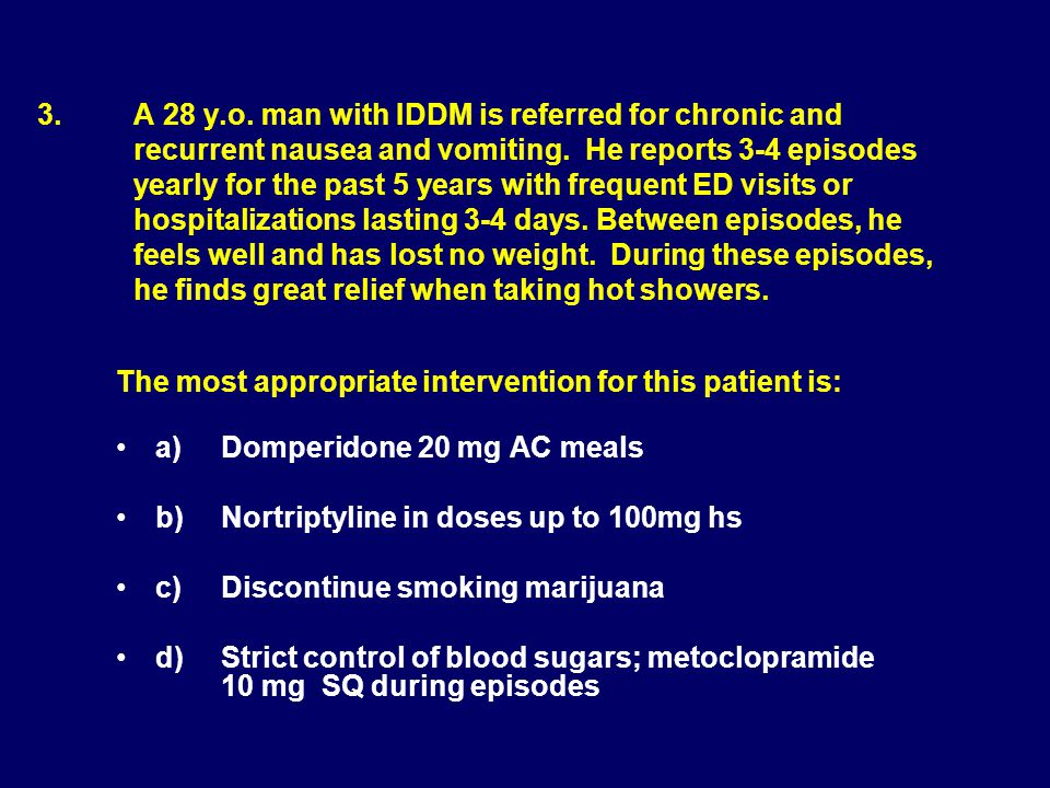 3. A 28 y.o. man with IDDM is referred for chronic and recurrent nausea and vomiting. He reports 3-4 episodes yearly for the past 5 years with frequent ED visits or hospitalizations lasting 3-4 days. Between episodes, he feels well and has lost no weight. During these episodes, he finds great relief when taking hot showers.