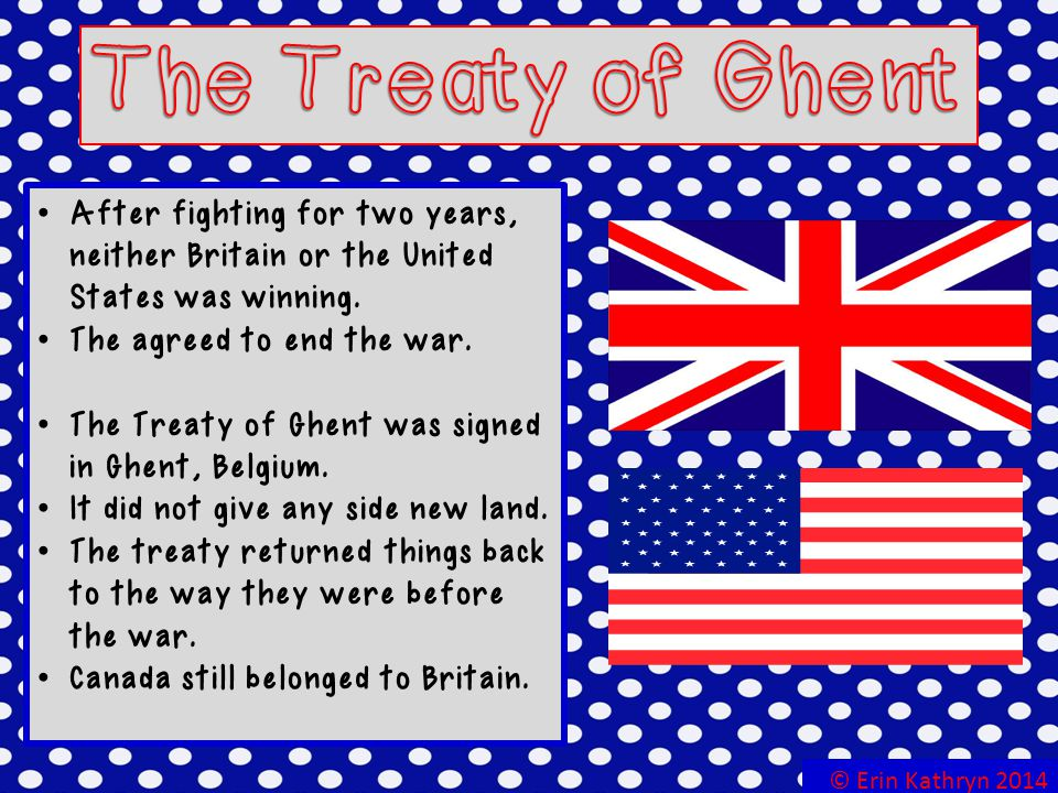 The Treaty of Ghent After fighting for two years, neither Britain or the United States was winning.