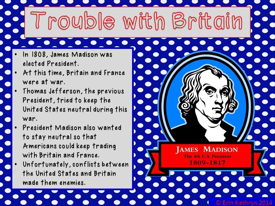 Trouble with Britain In 1808, James Madison was elected President.