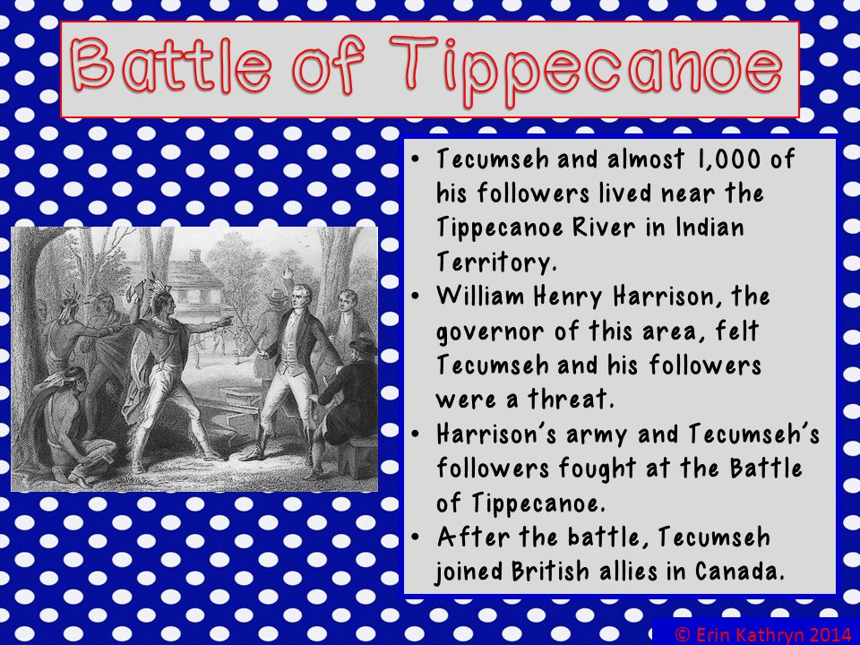 Battle of Tippecanoe Tecumseh and almost 1,000 of his followers lived near the Tippecanoe River in Indian Territory.