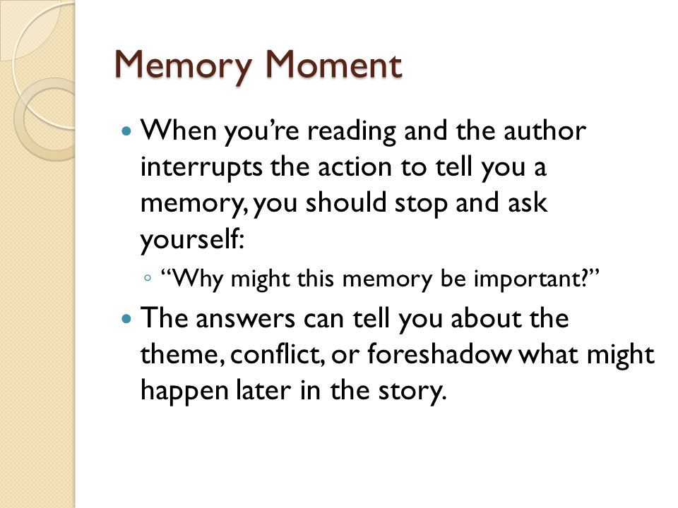 Memory Moment When you're reading and the author interrupts the action to tell you a memory, you should stop and ask yourself: