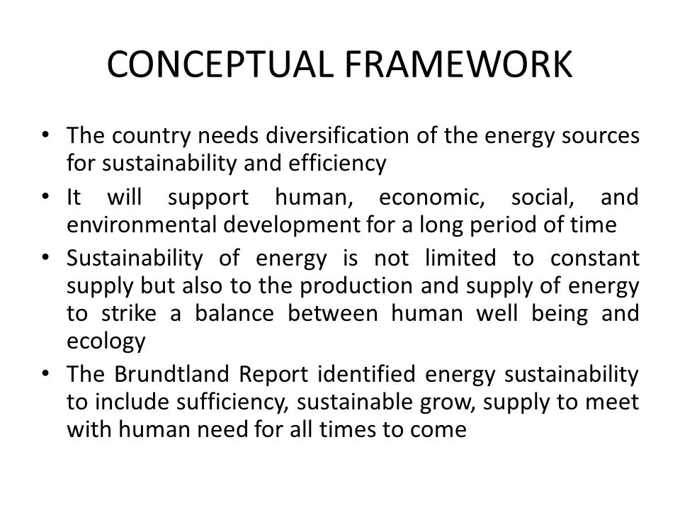 CONCEPTUAL FRAMEWORK The country needs diversification of the energy sources for sustainability and efficiency.