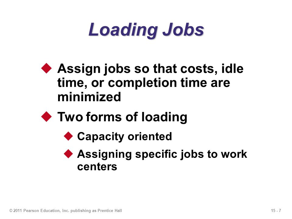 Loading Jobs Assign jobs so that costs, idle time, or completion time are minimized. Two forms of loading.