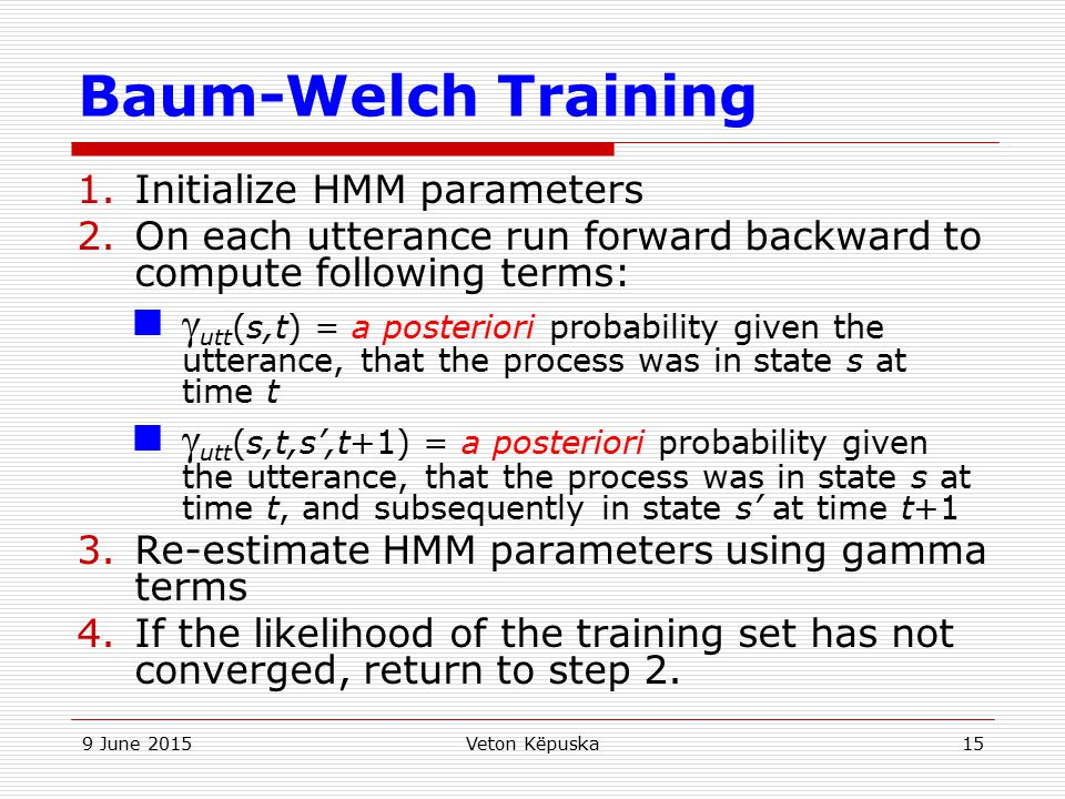Baum-Welch Training Initialize HMM parameters. On each utterance run forward backward to compute following terms: