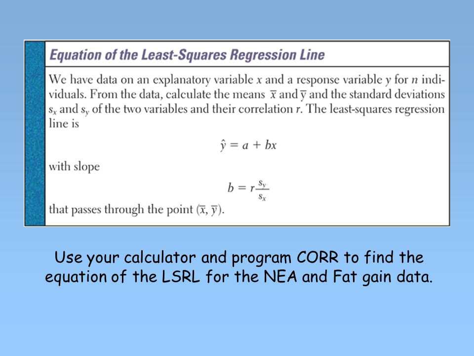 Use your calculator and program CORR to find the equation of the LSRL for the NEA and Fat gain data.