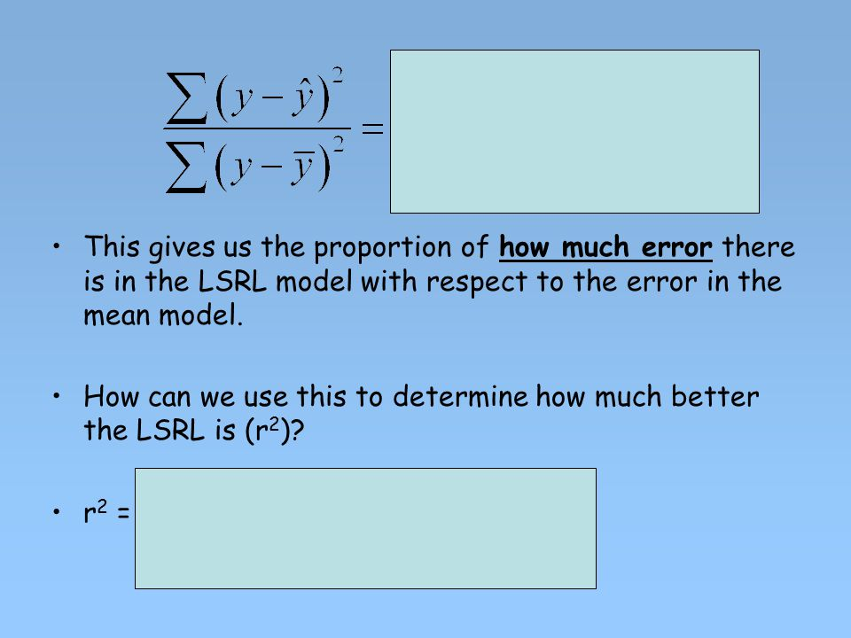This gives us the proportion of how much error there is in the LSRL model with respect to the error in the mean model.