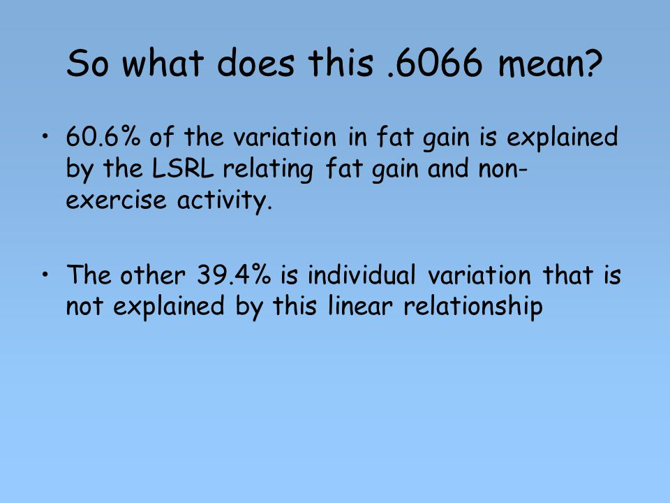 So what does this mean 60.6% of the variation in fat gain is explained by the LSRL relating fat gain and non-exercise activity.