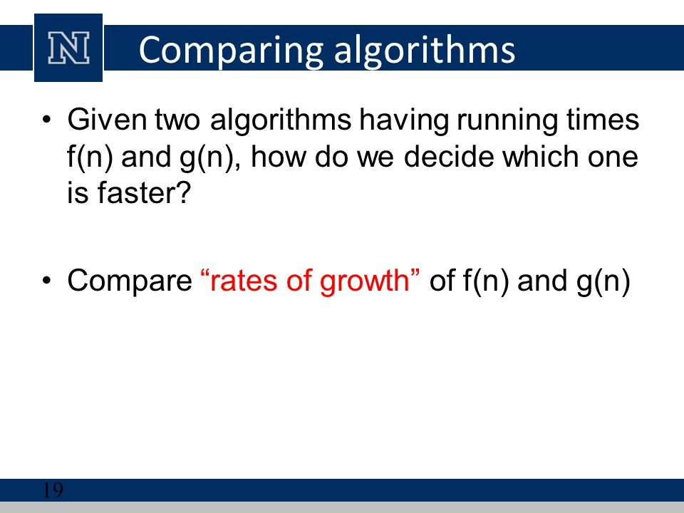 Comparing algorithms Given two algorithms having running times f(n) and g(n), how do we decide which one is faster
