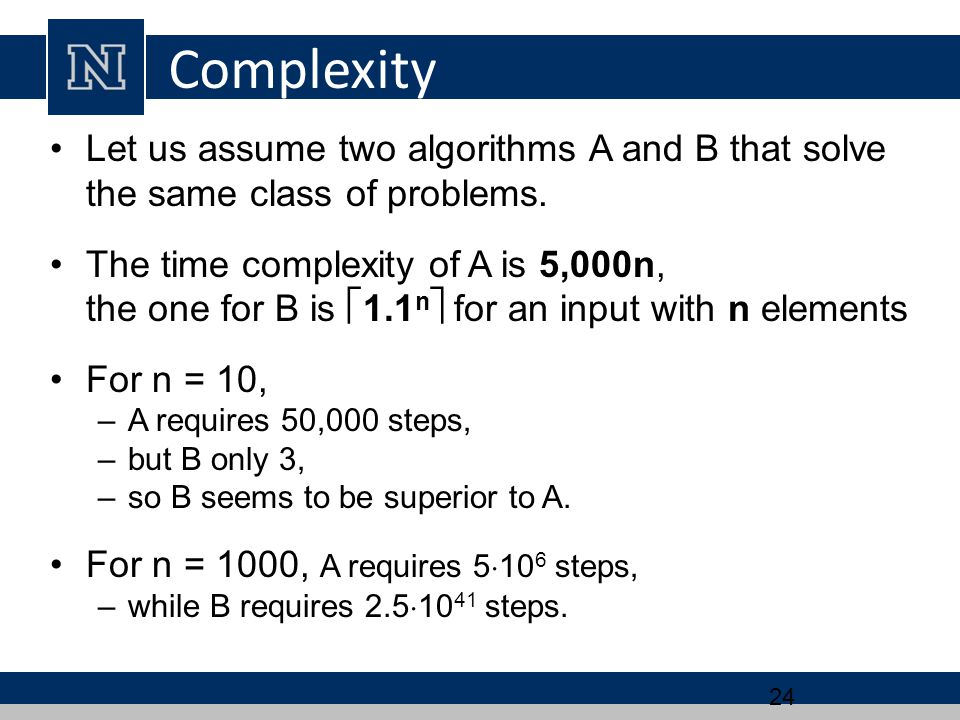 Complexity Let us assume two algorithms A and B that solve the same class of problems.