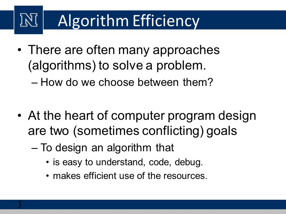 Algorithm Efficiency There are often many approaches (algorithms) to solve a problem. How do we choose between them