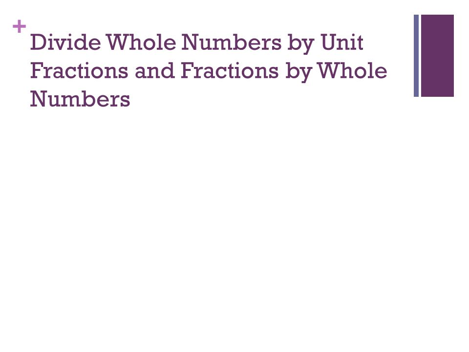 Divide Whole Numbers by Unit Fractions and Fractions by Whole Numbers