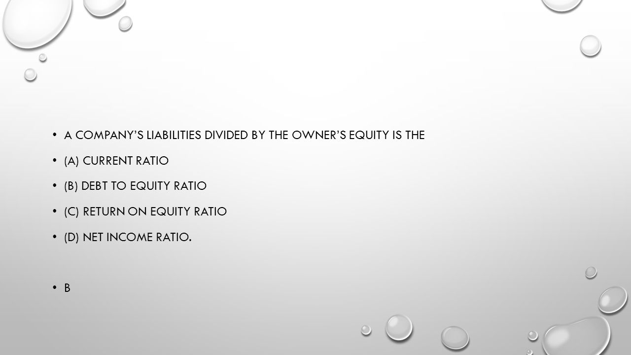 A company's liabilities divided by the owner's equity is the