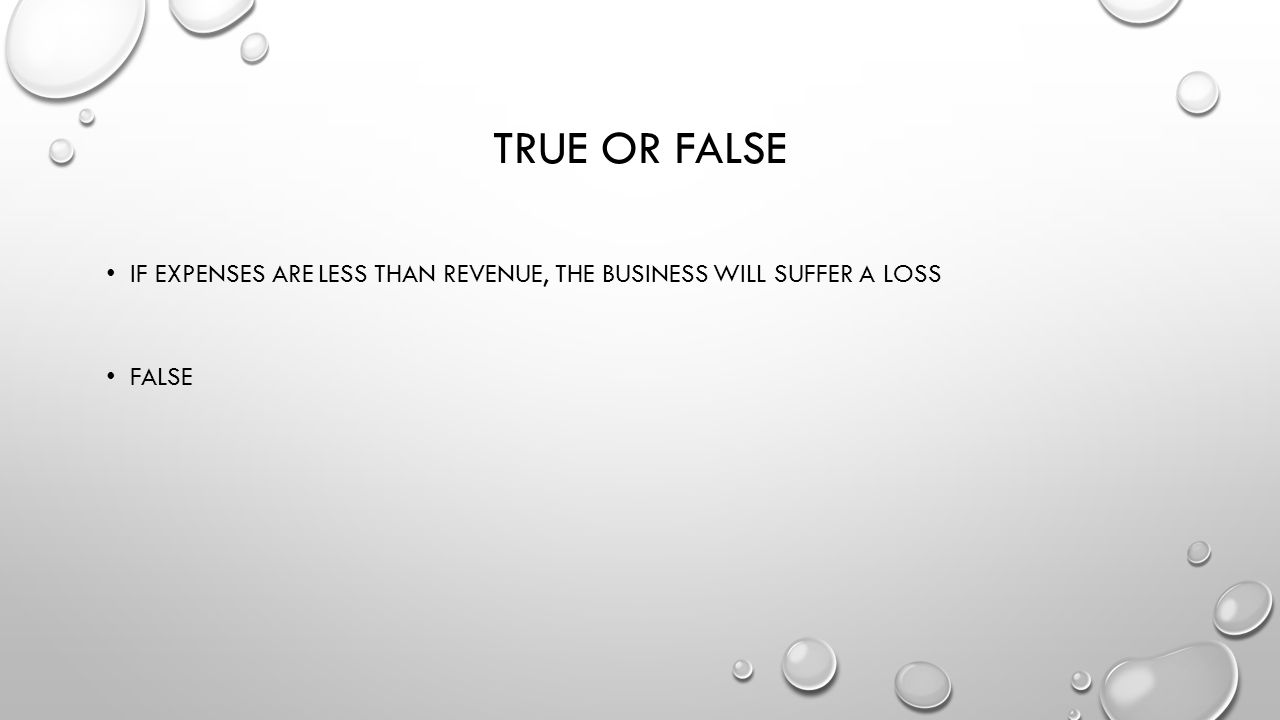 True or False If expenses are less than revenue, the business will suffer a loss False