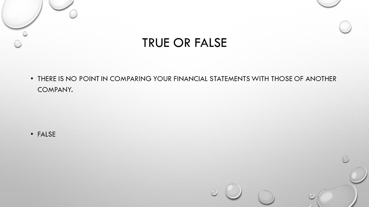 True or false There is no point in comparing your financial statements with those of another company.