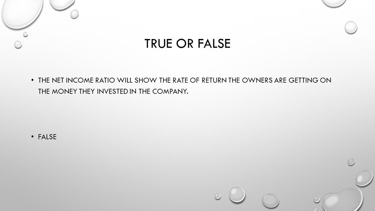 True or false The net income ratio will show the rate of return the owners are getting on the money they invested in the company.
