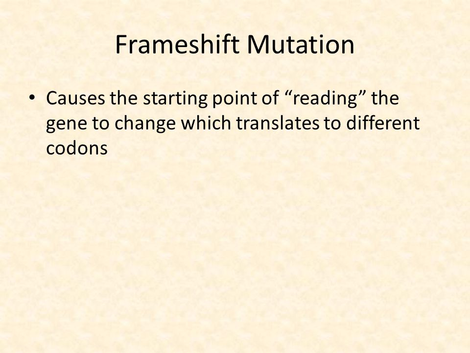 Frameshift Mutation Causes the starting point of reading the gene to change which translates to different codons.