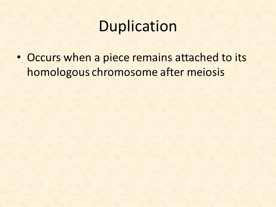 Duplication Occurs when a piece remains attached to its homologous chromosome after meiosis
