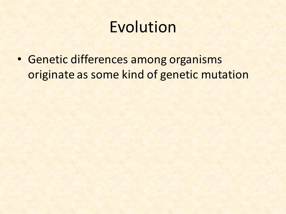 Evolution Genetic differences among organisms originate as some kind of genetic mutation