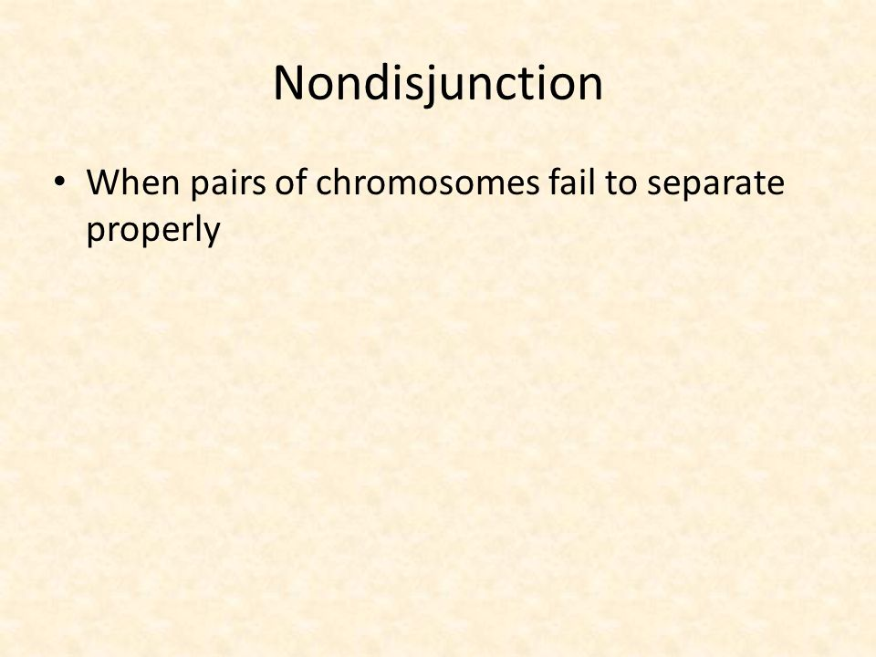 Nondisjunction When pairs of chromosomes fail to separate properly