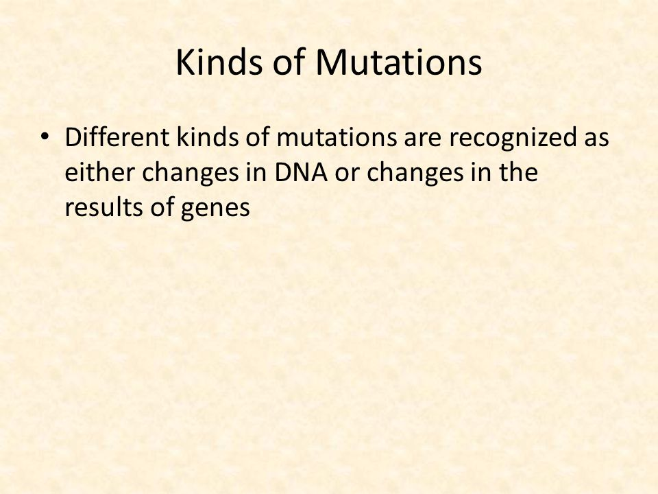 Kinds of Mutations Different kinds of mutations are recognized as either changes in DNA or changes in the results of genes.
