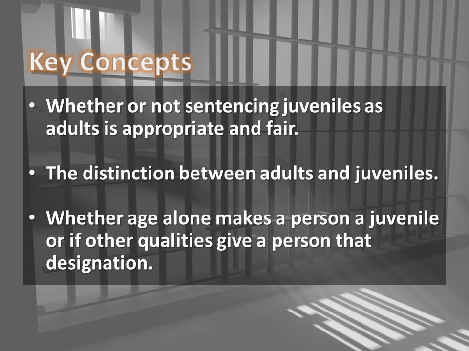 Key Concepts Whether Or Not Sentencing Juveniles As Adults Is Appropriate And Fair The Distinction
