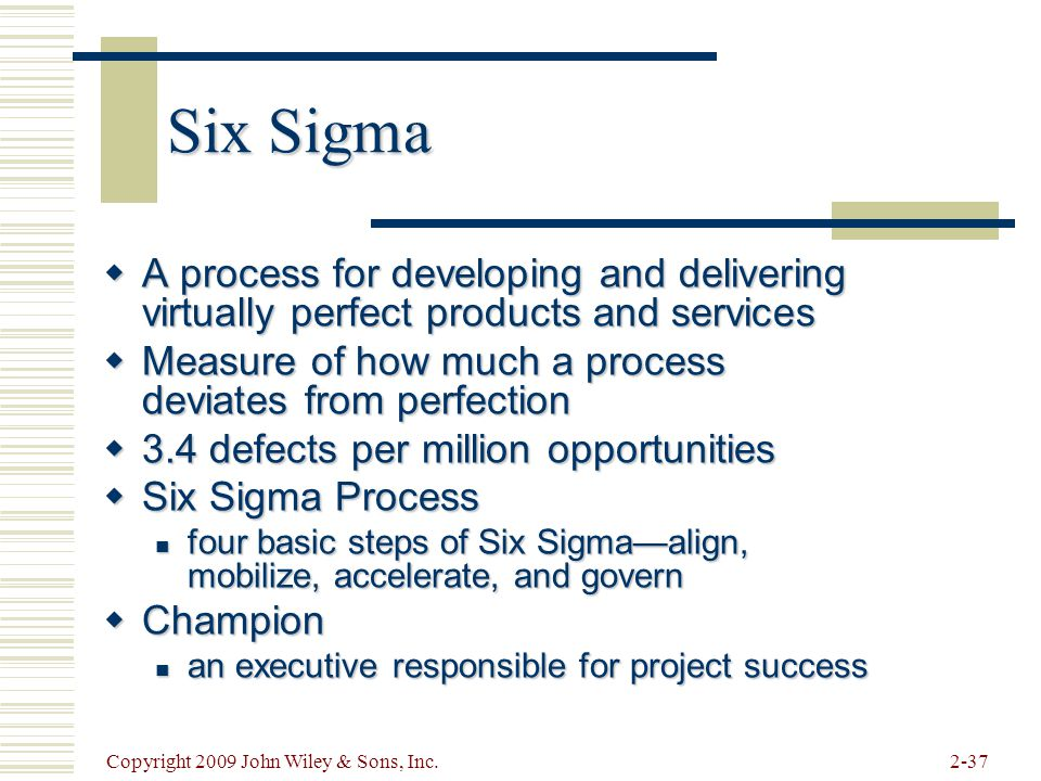 Six Sigma A process for developing and delivering virtually perfect products and services. Measure of how much a process deviates from perfection.