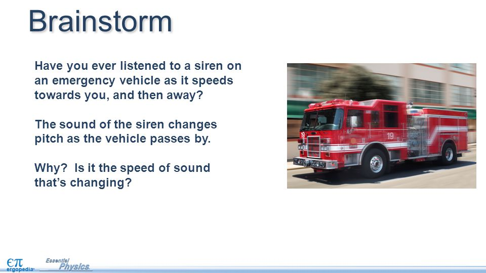 Brainstorm Have you ever listened to a siren on an emergency vehicle as it speeds towards you, and then away