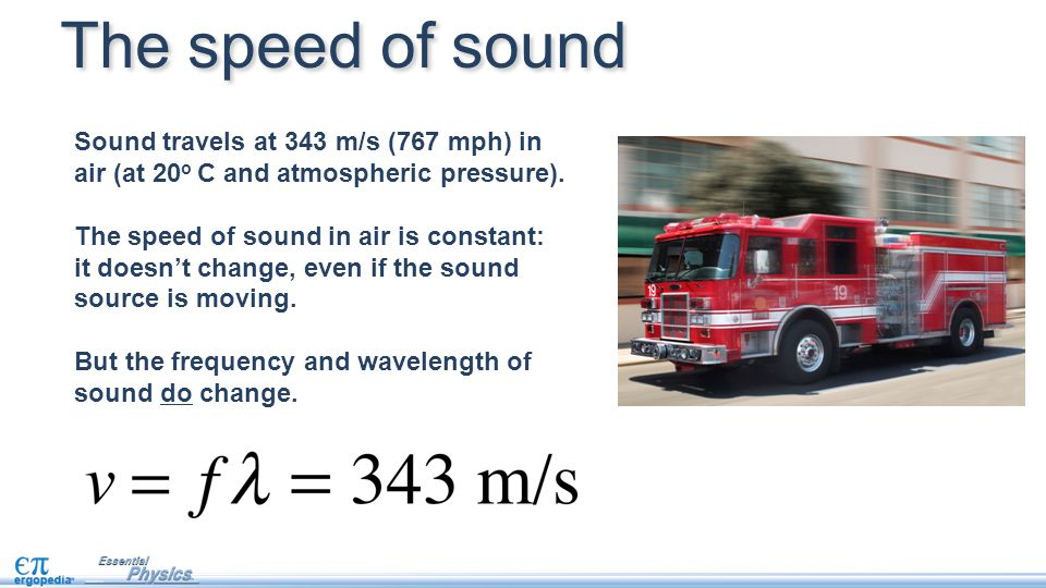 The speed of sound Sound travels at 343 m/s (767 mph) in air (at 20o C and atmospheric pressure).