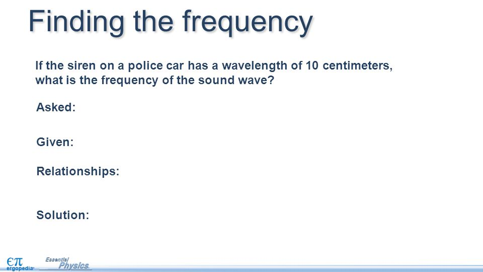 Finding the frequency If the siren on a police car has a wavelength of 10 centimeters, what is the frequency of the sound wave
