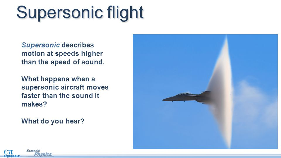 Supersonic flight Supersonic describes motion at speeds higher than the speed of sound.