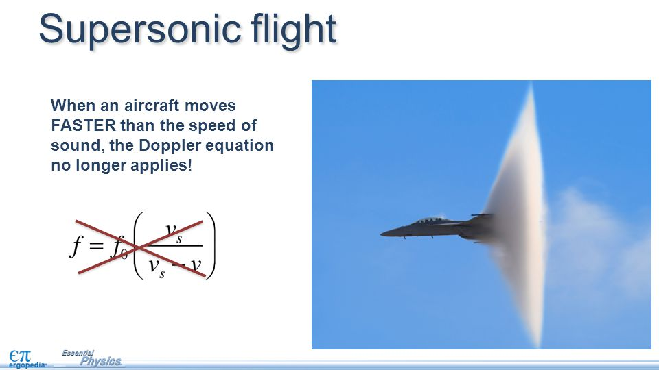 Supersonic flight When an aircraft moves FASTER than the speed of sound, the Doppler equation no longer applies!
