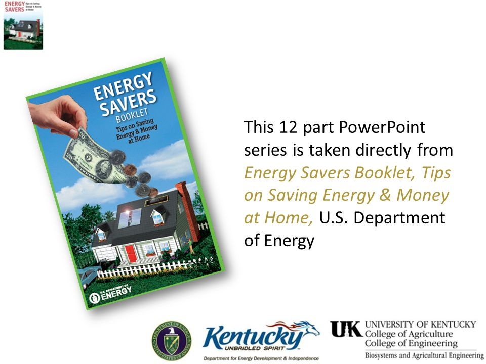 This 12 part PowerPoint series is taken directly from Energy Savers Booklet, Tips on Saving Energy & Money at Home, U.S.