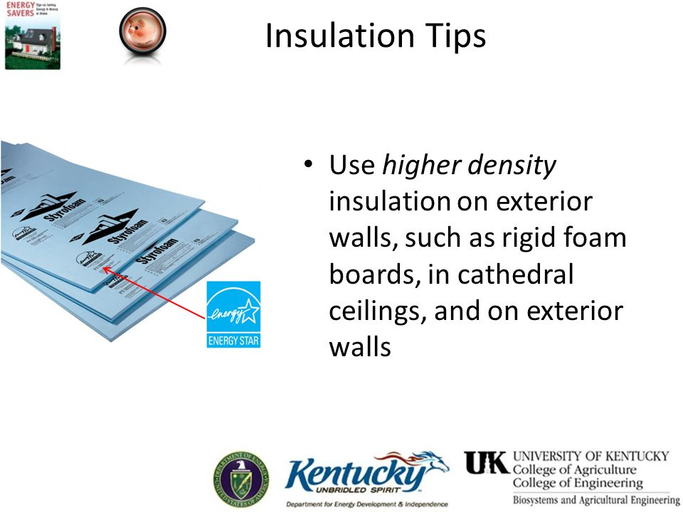 Insulation Tips Use higher density insulation on exterior walls, such as rigid foam boards, in cathedral ceilings, and on exterior walls.