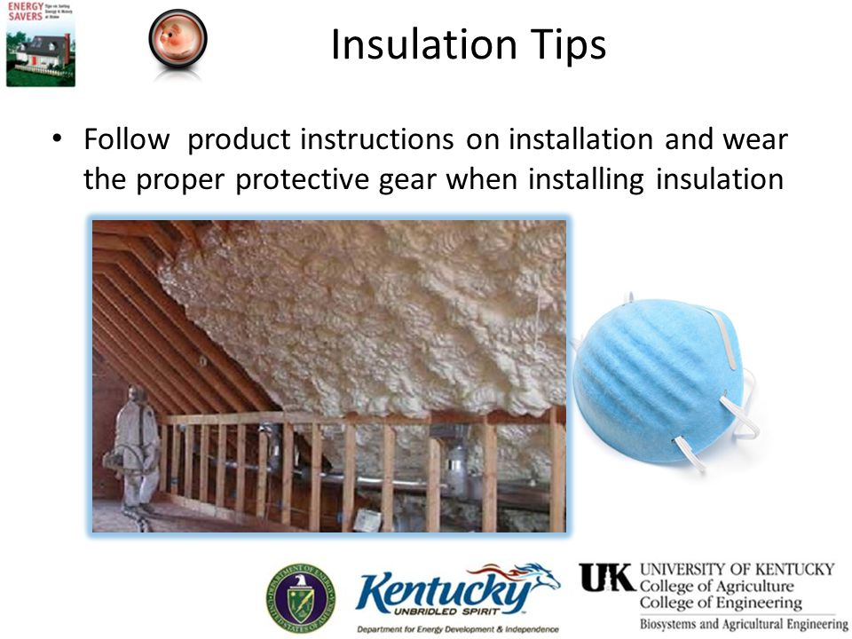 Insulation Tips Follow product instructions on installation and wear the proper protective gear when installing insulation.