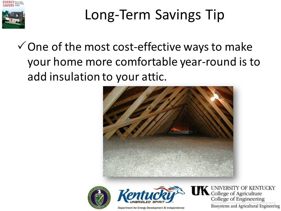Long-Term Savings Tip One of the most cost-effective ways to make your home more comfortable year-round is to add insulation to your attic.