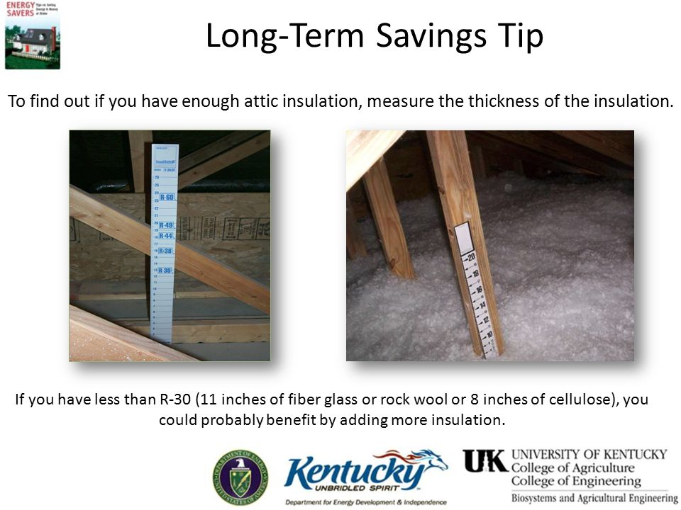 Long-Term Savings Tip To find out if you have enough attic insulation, measure the thickness of the insulation.