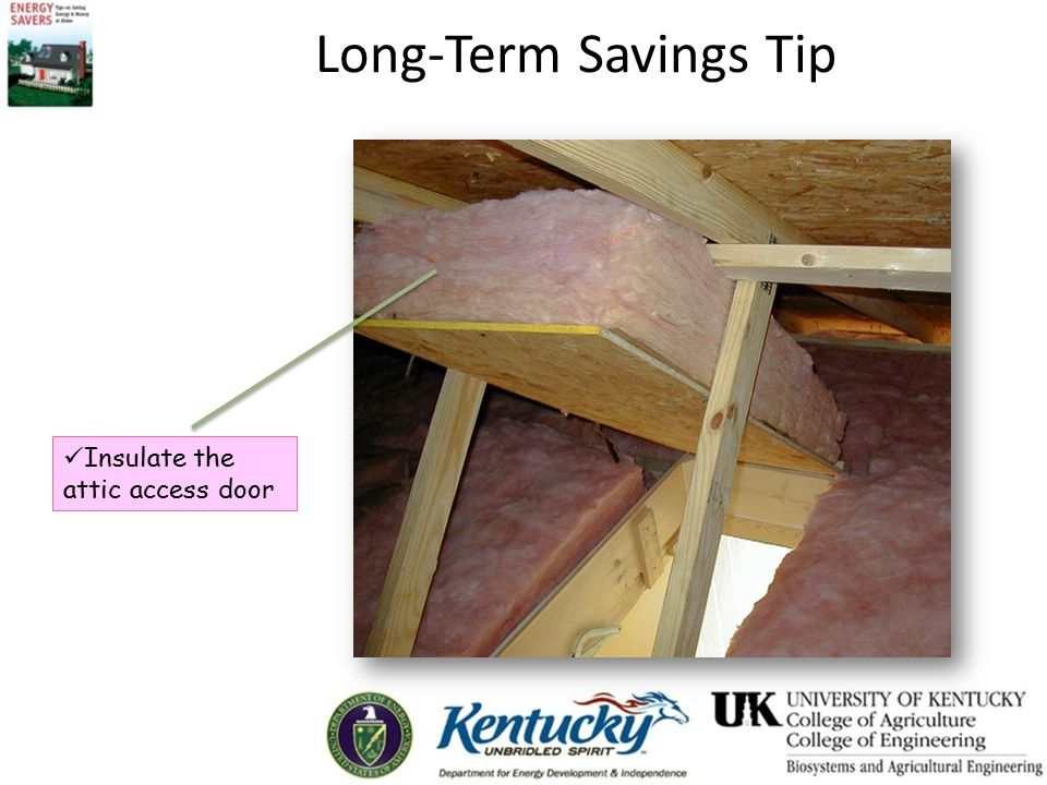 Long-Term Savings Tip Insulate the attic access door